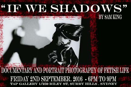 IF WE SHADOWS Documentary & portrait photography of Fetish Life by Sam King, opening night Friday 2nd September 6-9pm.